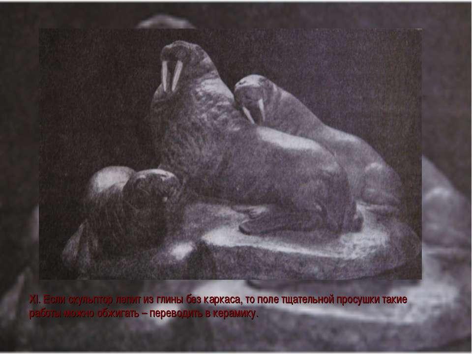 XI. Если скульптор лепит из глины без каркаса, то поле тщательной просушки та...