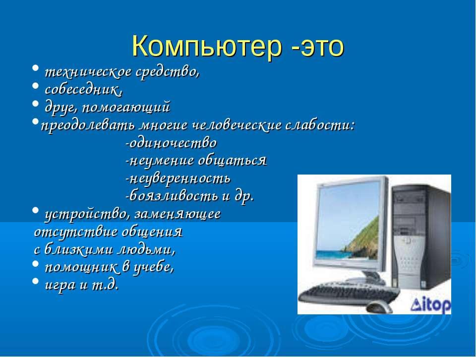 Компьютер -это техническое средство, собеседник, друг, помогающий преодолеват...