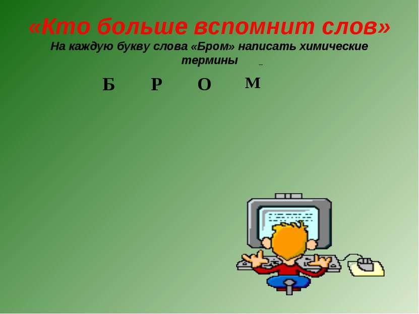 «Кто больше вспомнит слов» На каждую букву слова «Бром» написать химические т...