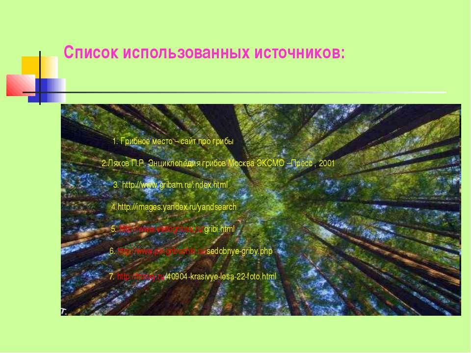 Список использованных источников: 1. Грибное место – сайт про грибы 2.Ляхов П...
