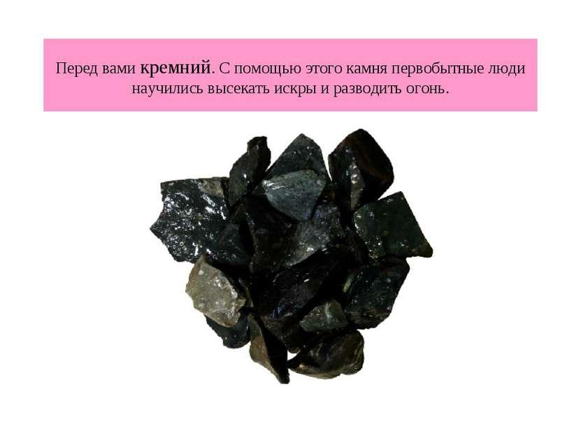 Перед вами кремний. С помощью этого камня первобытные люди научились высекать...