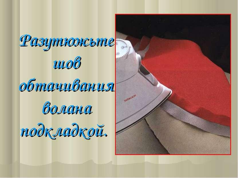 Разутюжьте шов обтачивания волана подкладкой.