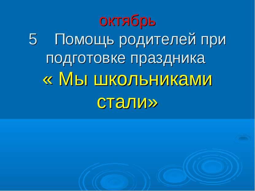 октябрь 5 Помощь родителей при подготовке праздника « Мы школьниками стали»