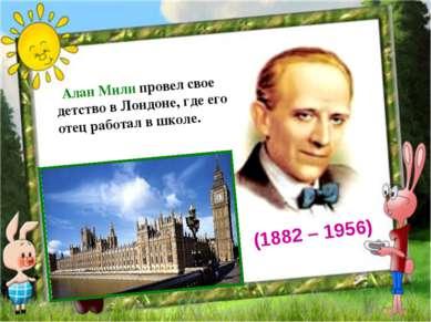 Алан Милн провел свое детство в Лондоне, где его отец работал в школе. (188...