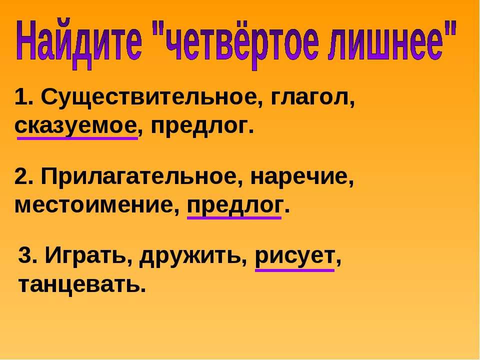 1. Существительное, глагол, сказуемое, предлог. 2. Прилагательное, наречие, м...