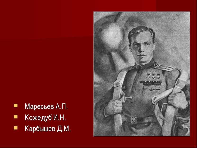 Маресьев А.П. Кожедуб И.Н. Карбышев Д.М.