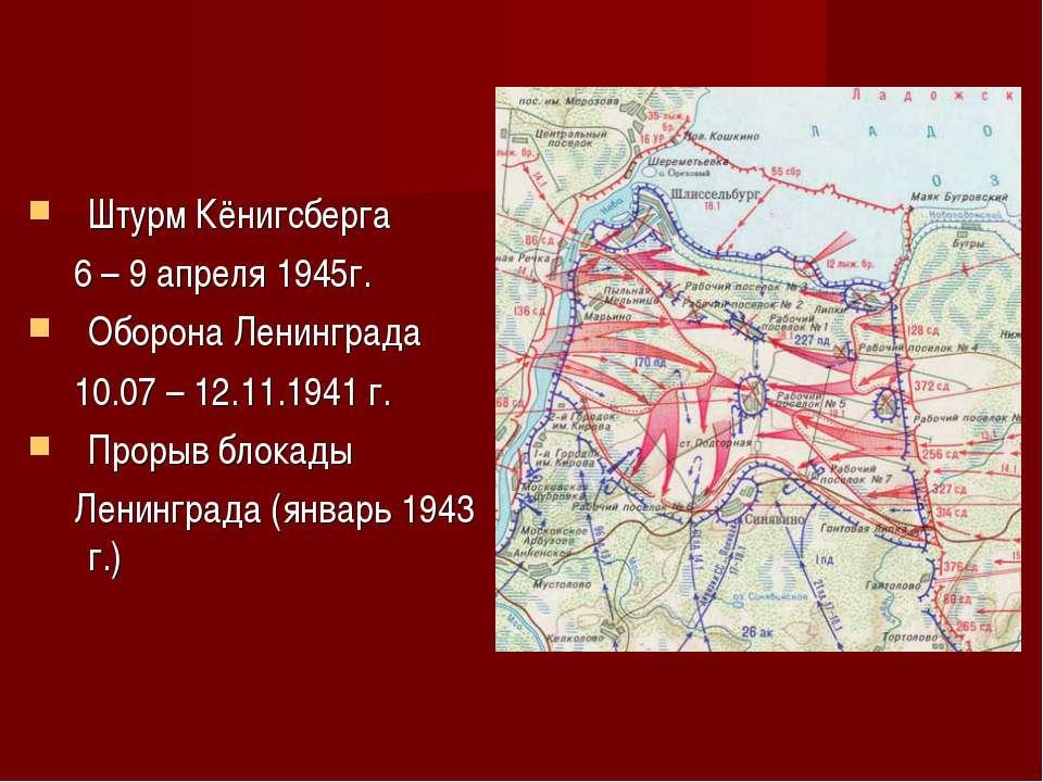 Штурм Кёнигсберга 6 – 9 апреля 1945г. Оборона Ленинграда 10.07 – 12.11.1941 г...