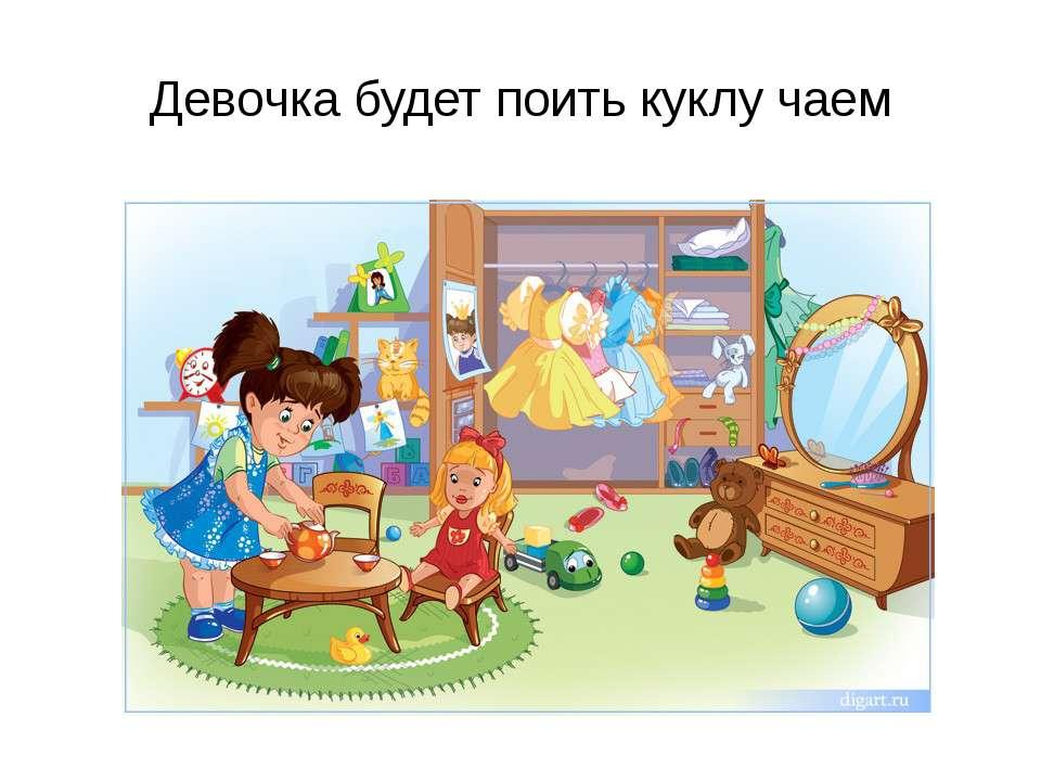 Девочка будет поить куклу чаем