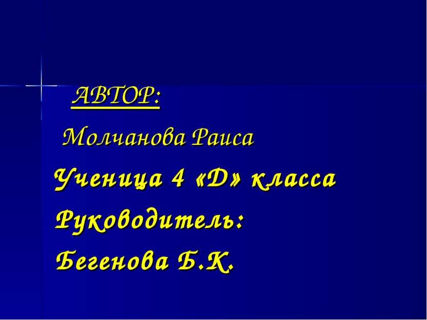 АВТОР: Молчанова Раиса Ученица 4 «Д» класса Руководитель: Бегенова Б.К.