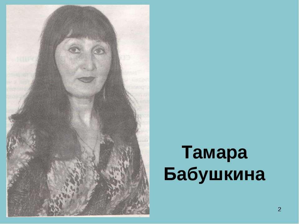 * Тамара Бабушкина