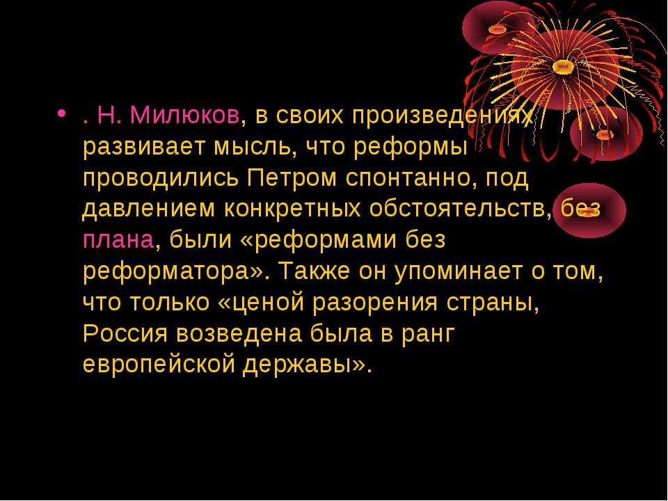 . Н. Милюков, в своих произведениях развивает мысль, что реформы проводились ...