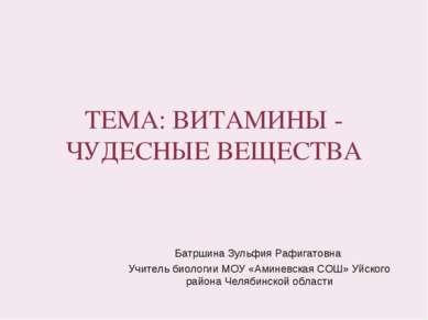 ТЕМА: ВИТАМИНЫ - ЧУДЕСНЫЕ ВЕЩЕСТВА Батршина Зульфия Рафигатовна Учитель биоло...