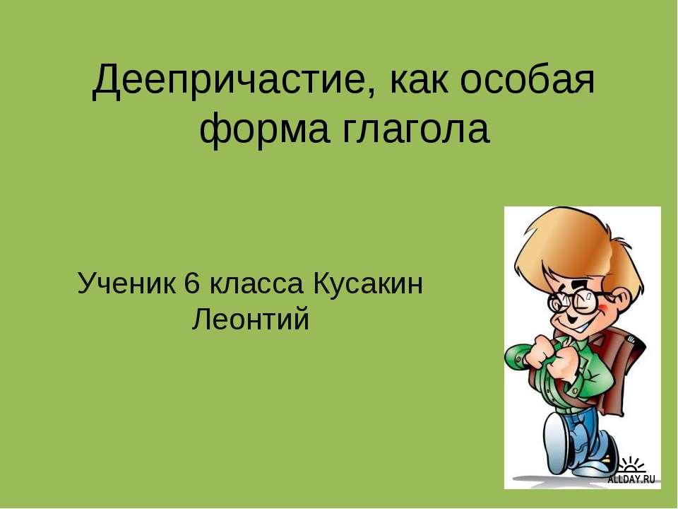 Деепричастие, как особая форма глагола Ученик 6 класса Кусакин Леонтий