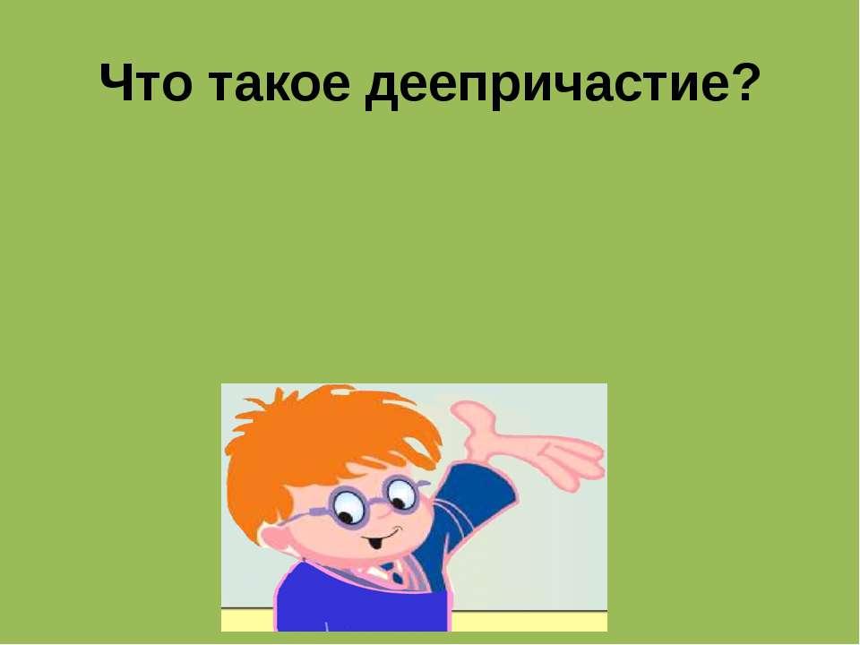 Что такое деепричастие? Особая форма глагола, которая обозначает добавочное д...