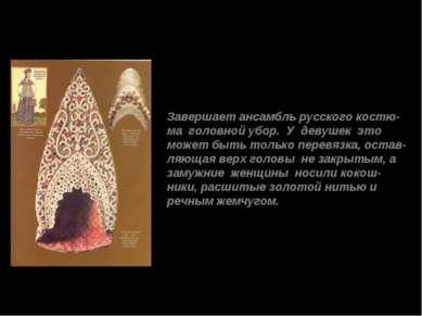 Завершает ансамбль русского костю- ма головной убор. У девушек это может быть...