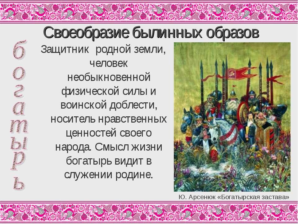 Своеобразие былинных образов Защитник родной земли, человек необыкновенной фи...
