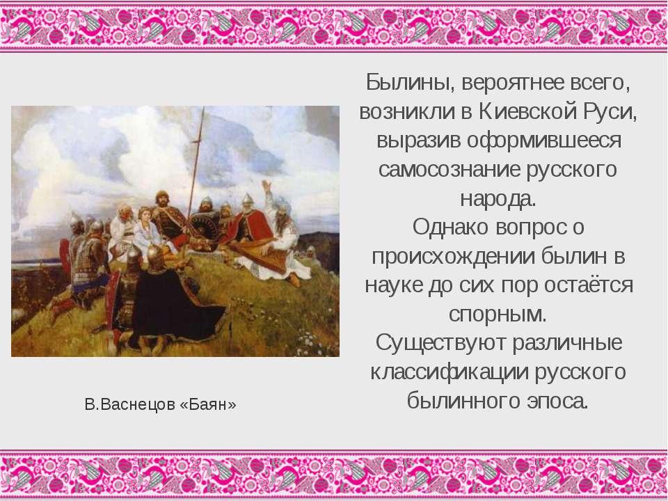 Былины, вероятнее всего, возникли в Киевской Руси, выразив оформившееся самос...