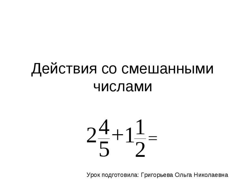 Действия со смешанными числами Урок подготовила: Григорьева Ольга Николаевна