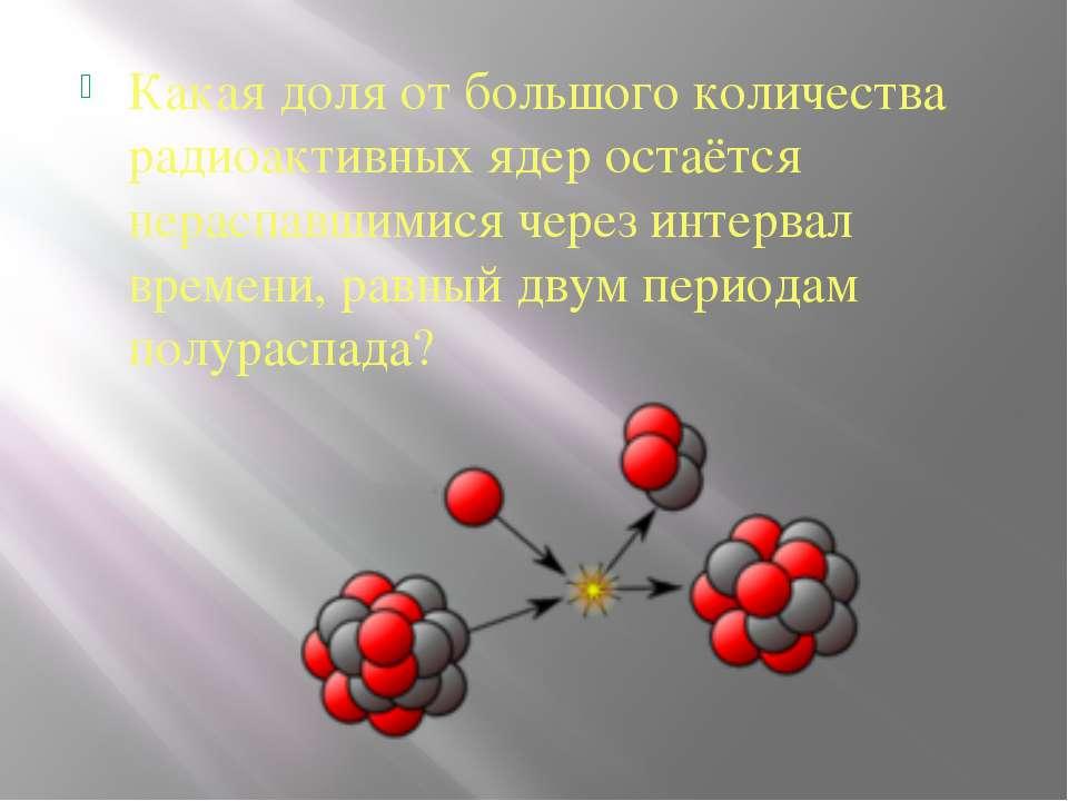 Какая доля от большого количества радиоактивных ядер остаётся нераспавшимися ...