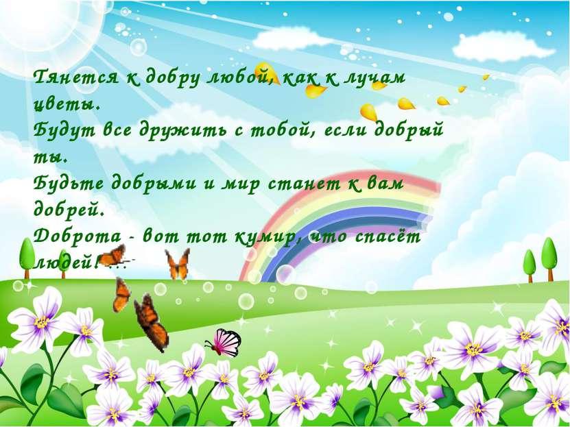 Тянется к добру любой, как к лучам цветы. Будут все дружить с тобой, если доб...