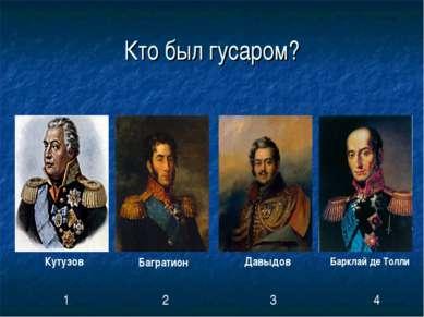Кто был гусаром? Кутузов Багратион Давыдов Барклай де Толли 1 2 3 4