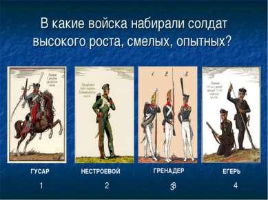 В какие войска набирали солдат высокого роста, смелых, опытных? ГРЕНАДЕР ГУСА...