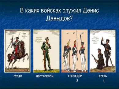 В каких войсках служил Денис Давыдов? ГРЕНАДЕР ГУСАР НЕСТРОЕВОЙ ЕГЕРЬ 3 4