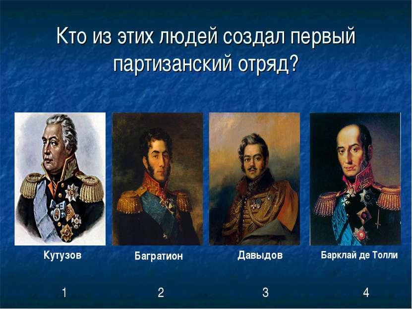 Кто из этих людей создал первый партизанский отряд? Кутузов Багратион Давыдов...