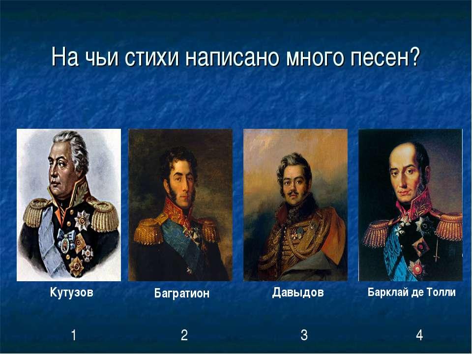 На чьи стихи написано много песен? Кутузов Багратион Давыдов Барклай де Толли...