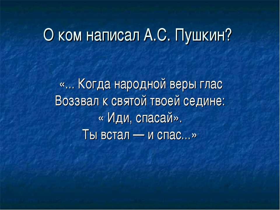 О ком написал А.С. Пушкин? «... Когда народной веры глас Воззвал к святой тво...
