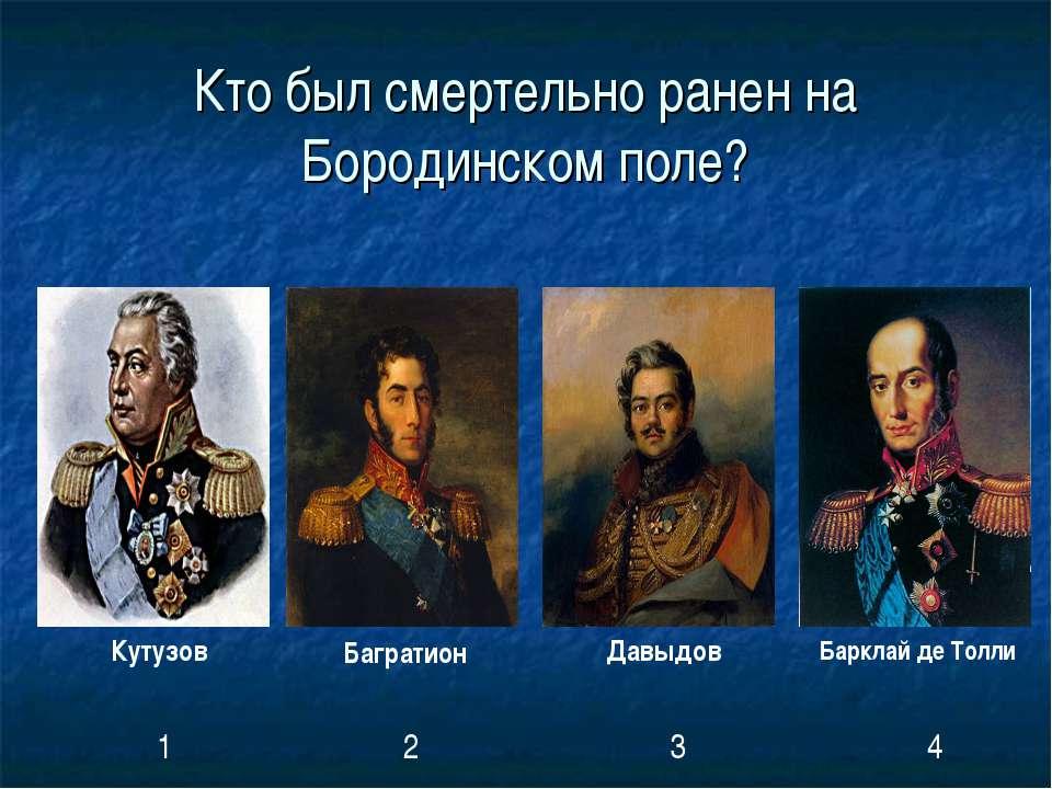 Кто был смертельно ранен на Бородинском поле? Кутузов Багратион Давыдов Баркл...