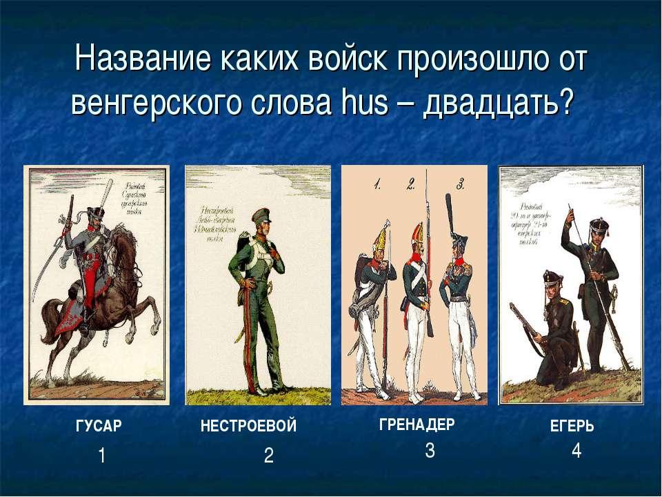 Название каких войск произошло от венгерского слова hus – двадцать? ГРЕНАДЕР ...