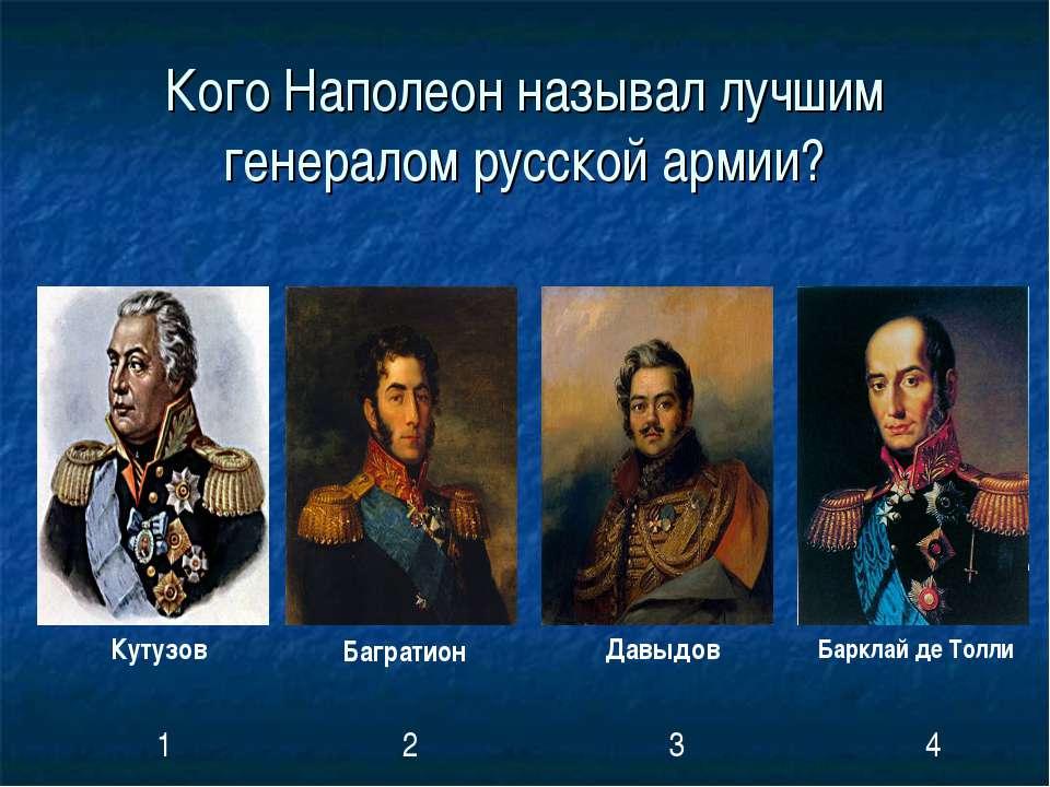 Кого Наполеон называл лучшим генералом русской армии? Кутузов Багратион Давыд...