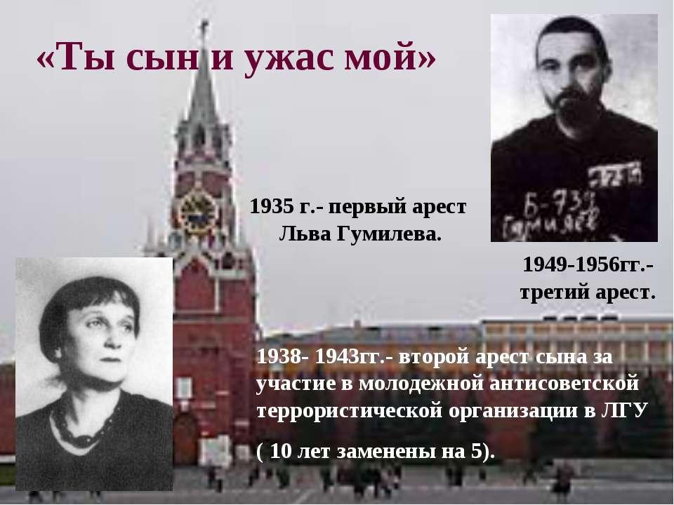 «Ты сын и ужас мой» 1935 г.- первый арест Льва Гумилева. 1938- 1943гг.- второ...