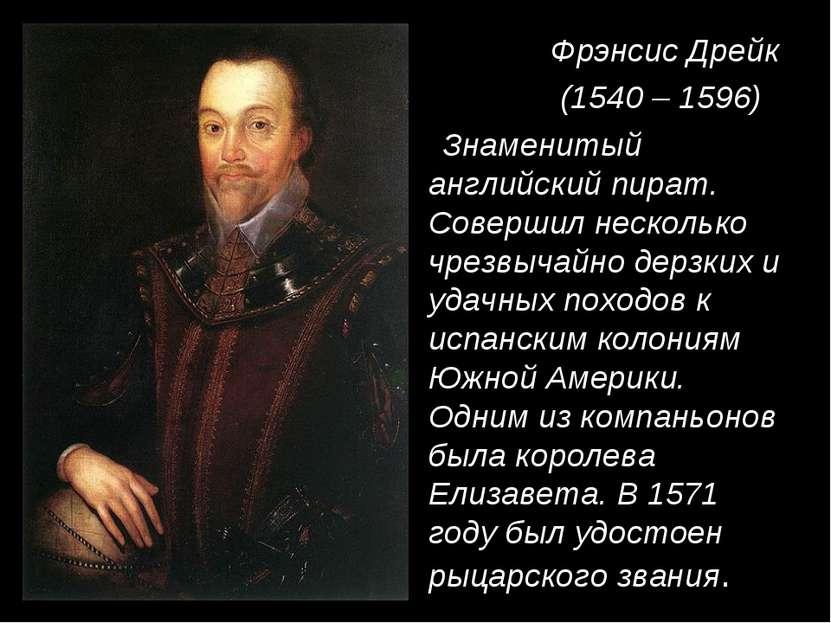 Фрэнсис Дрейк (1540 – 1596) Знаменитый английский пират. Совершил несколько ч...