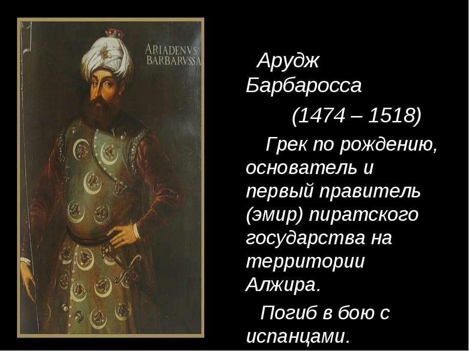 Арудж Барбаросса (1474 – 1518) Грек по рождению, основатель и первый правител...