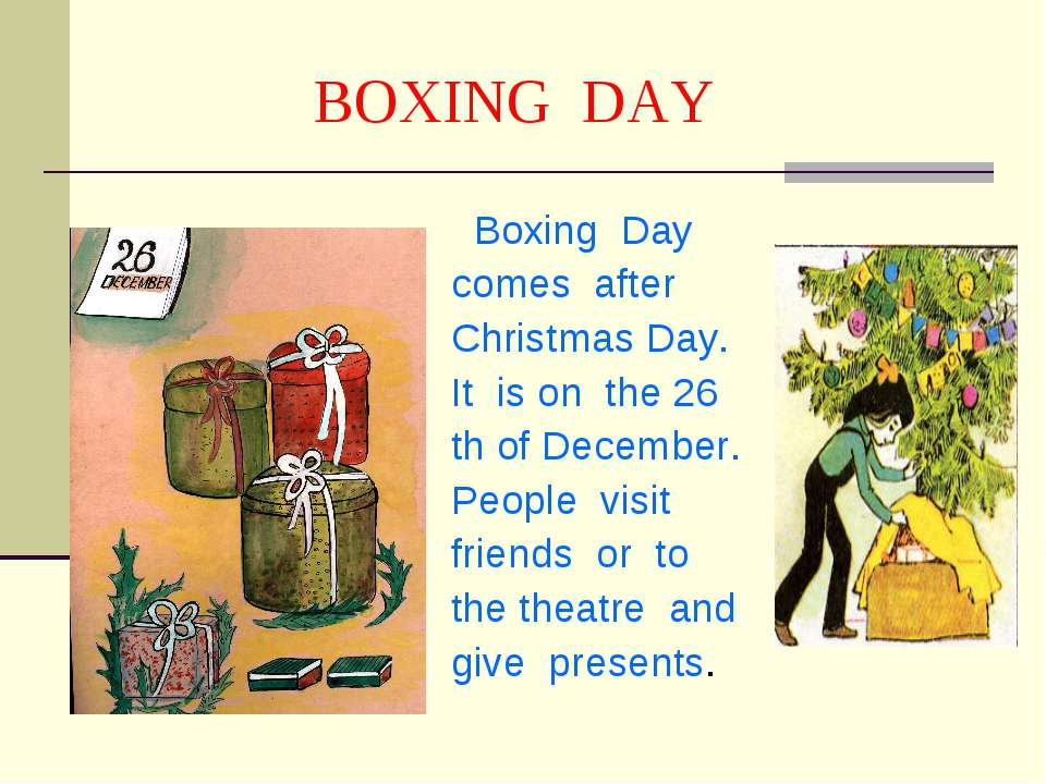 BOXING DAY Boxing Day comes after Christmas Day. It is on the 26 th of Decemb...