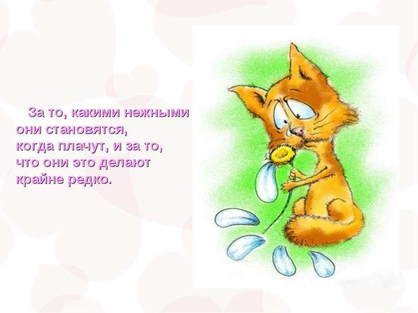 За то, какими нежными они становятся, когда плачут, и за то, что они это дела...
