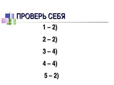 ПРОВЕРЬ СЕБЯ 1 – 2) 2 – 2) 3 – 4) 4 – 4) 5 – 2)