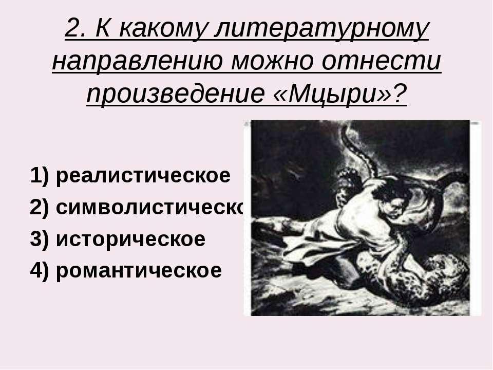 2. К какому литературному направлению можно отнести произведение «Мцыри»? 1) ...