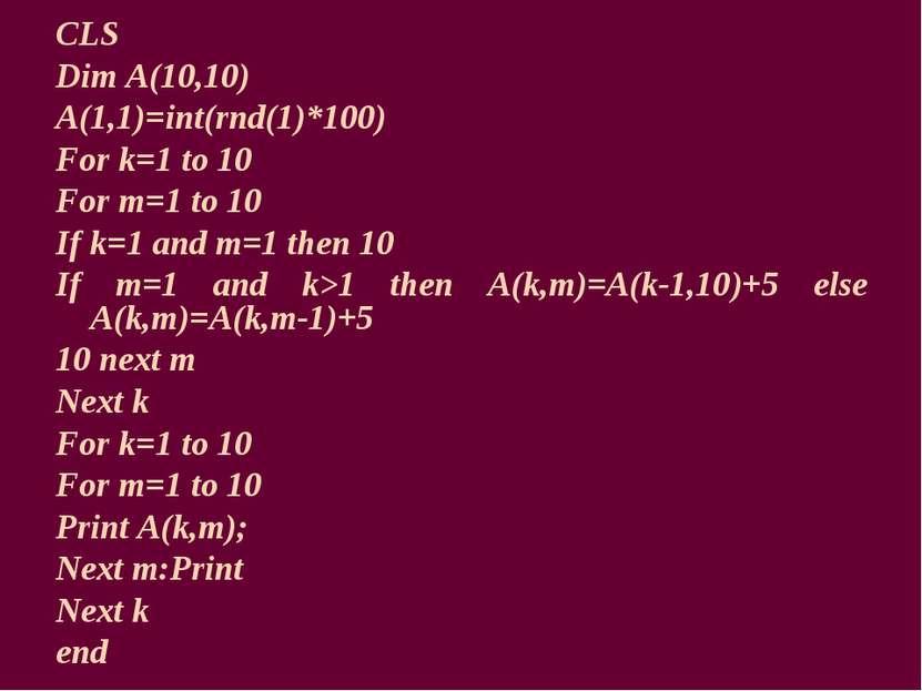 CLS Dim A(10,10) A(1,1)=int(rnd(1)*100) For k=1 to 10 For m=1 to 10 If k=1 an...