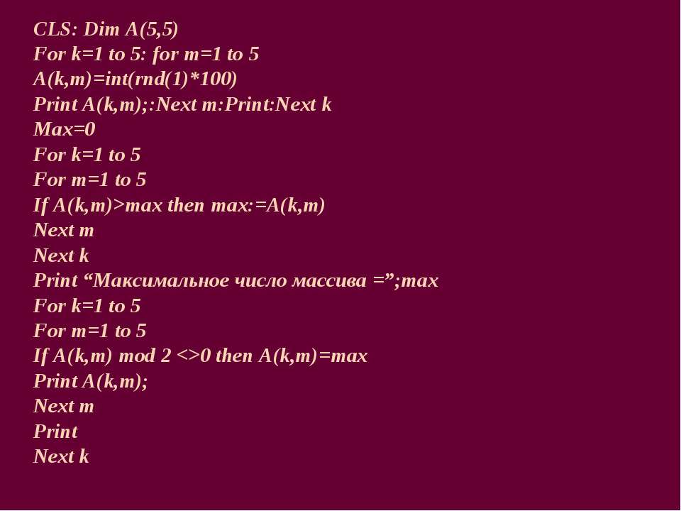 CLS: Dim A(5,5) For k=1 to 5: for m=1 to 5 A(k,m)=int(rnd(1)*100) Print A(k,m...