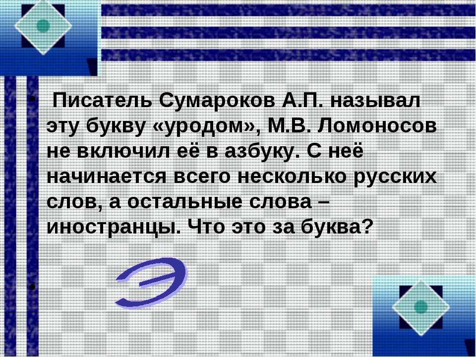 Писатель Сумароков А.П. называл эту букву «уродом», М.В. Ломоносов не включил...