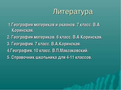 Литература 1.География материков и океанов. 7 класс. В.А Коринская. 2. Геогра...