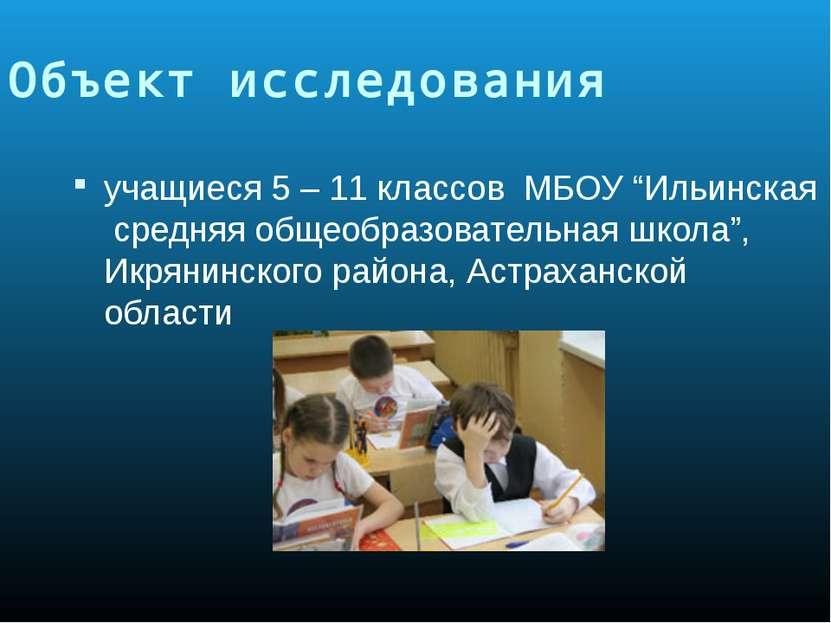 """Объект исследования учащиеся 5 – 11 классов МБОУ """"Ильинская средняя общеобраз..."""