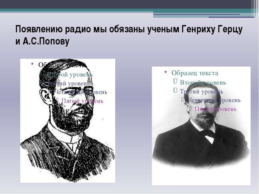 Появлению радио мы обязаны ученым Генриху Герцу и А.С.Попову
