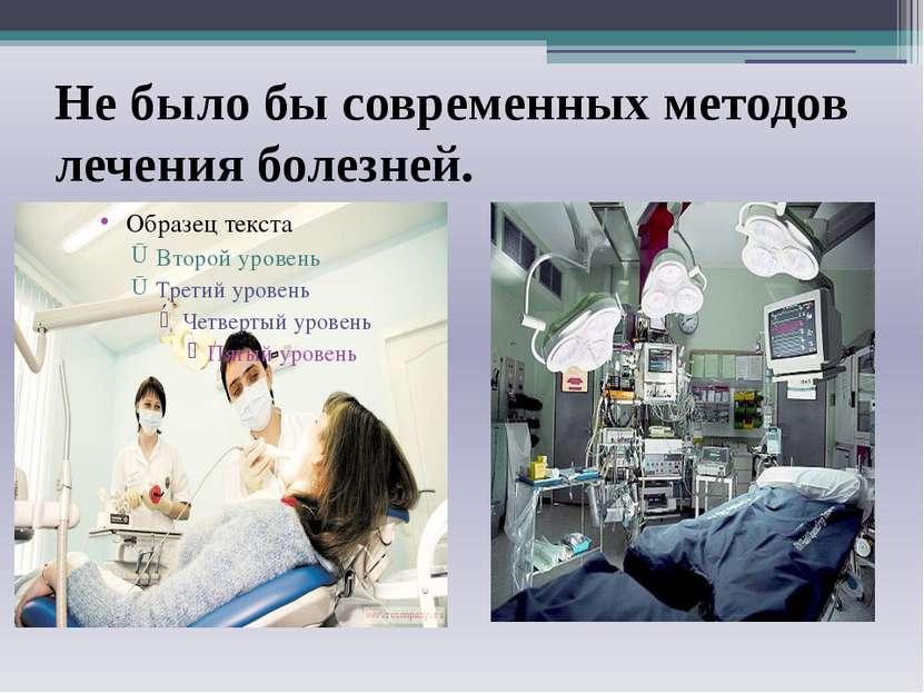 Не было бы современных методов лечения болезней.