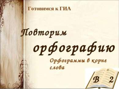 Готовимся к ГИА Повторим орфографию В 2 Орфограммы в корне слова
