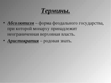 Термины. Абсолютизм – форма феодального государства, при которой монарху прин...