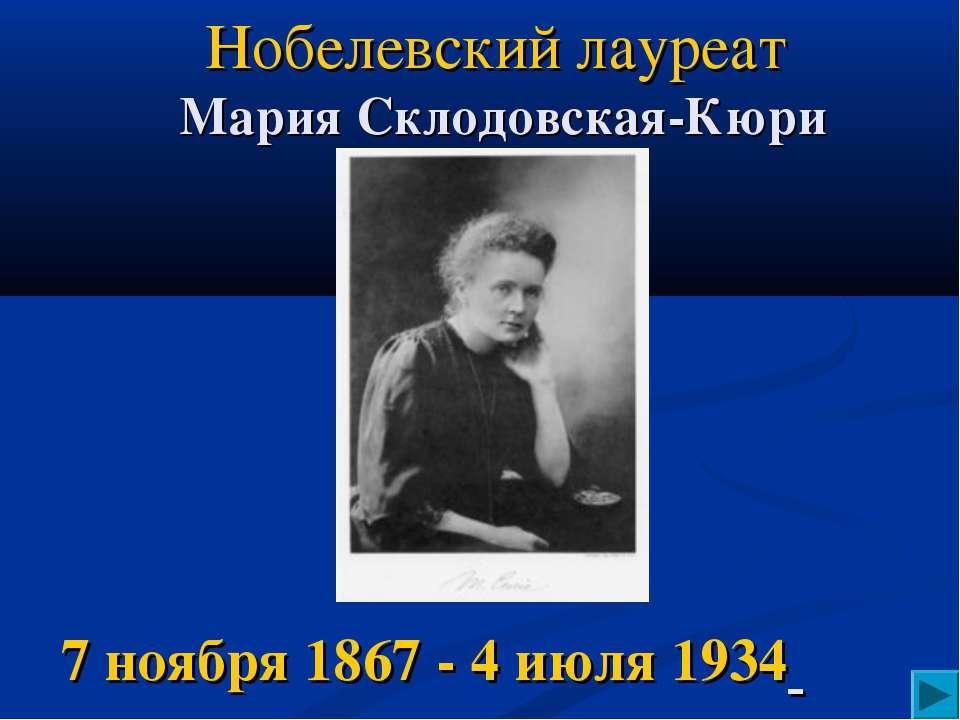Нобелевский лауреат Мария Склодовская-Кюри 7 ноября 1867 - 4 июля 1934